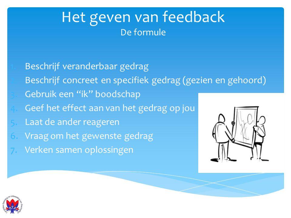 """Het geven van feedback De formule 1.Beschrijf veranderbaar gedrag 2.Beschrijf concreet en specifiek gedrag (gezien en gehoord) 3.Gebruik een """"ik"""" bood"""