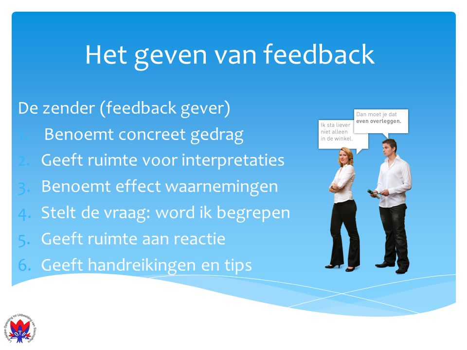 Het geven van feedback De zender (feedback gever) 1.Benoemt concreet gedrag 2.Geeft ruimte voor interpretaties 3.Benoemt effect waarnemingen 4.Stelt d