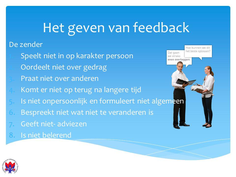Het geven van feedback De zender 1.Speelt niet in op karakter persoon 2.Oordeelt niet over gedrag 3.Praat niet over anderen 4.Komt er niet op terug na