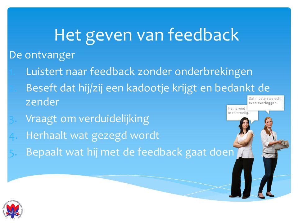 Het geven van feedback De ontvanger 1.Luistert naar feedback zonder onderbrekingen 2.Beseft dat hij/zij een kadootje krijgt en bedankt de zender 3.Vra
