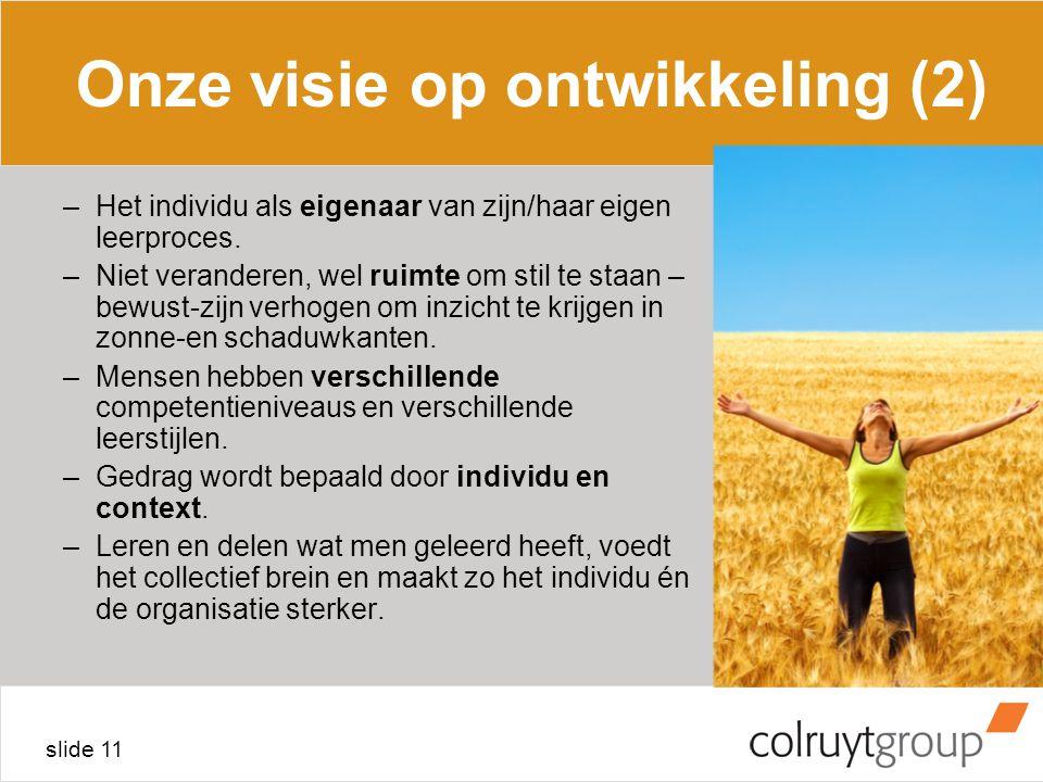 slide 11 Onze visie op ontwikkeling (2) –Het individu als eigenaar van zijn/haar eigen leerproces. –Niet veranderen, wel ruimte om stil te staan – bew