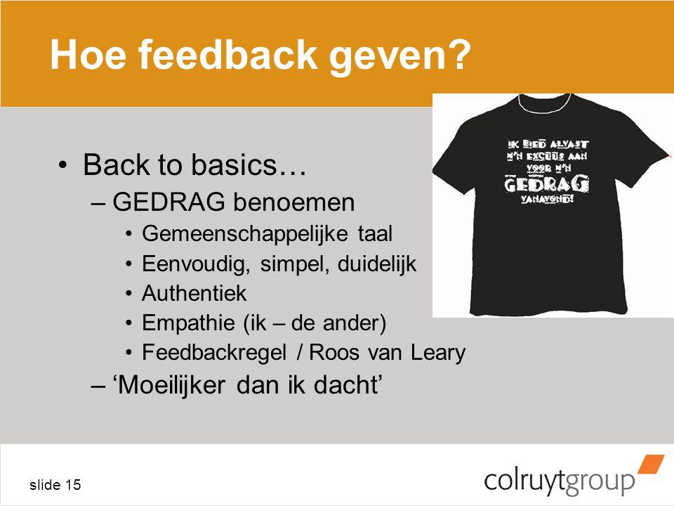slide 15 Hoe feedback geven? Back to basics… –GEDRAG benoemen Gemeenschappelijke taal Eenvoudig, simpel, duidelijk Authentiek Empathie (ik – de ander)