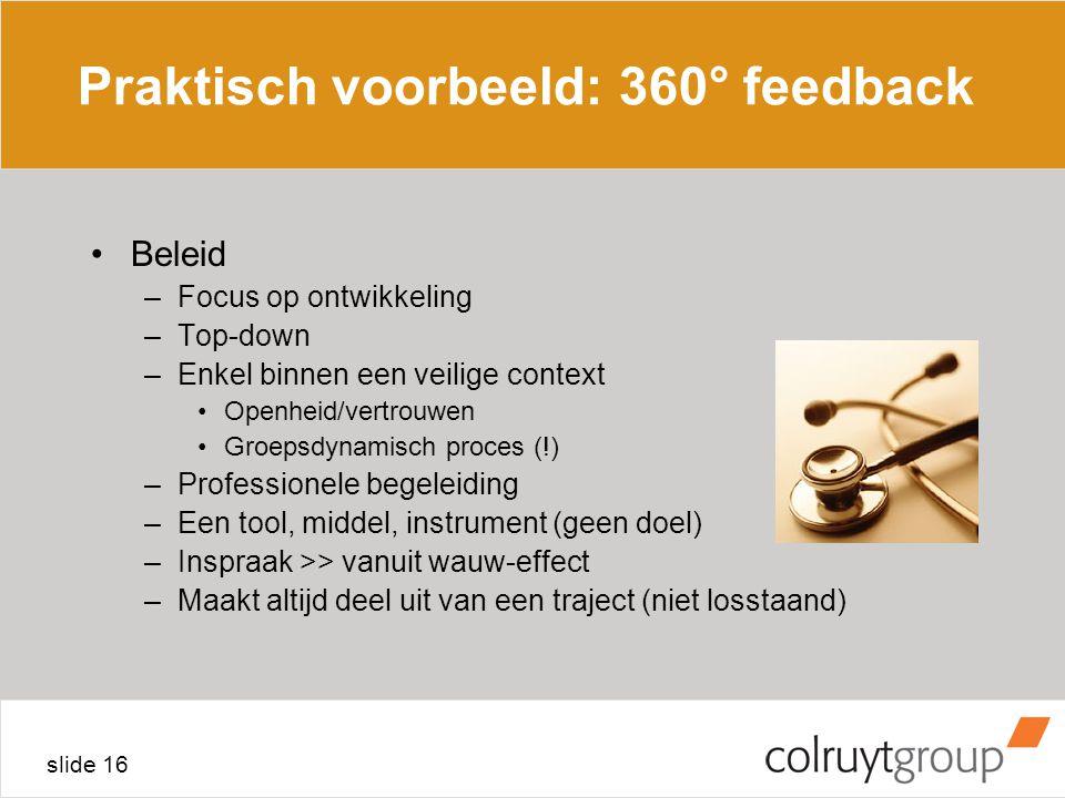 slide 16 Praktisch voorbeeld: 360° feedback Beleid –Focus op ontwikkeling –Top-down –Enkel binnen een veilige context Openheid/vertrouwen Groepsdynamisch proces (!) –Professionele begeleiding –Een tool, middel, instrument (geen doel) –Inspraak >> vanuit wauw-effect –Maakt altijd deel uit van een traject (niet losstaand)