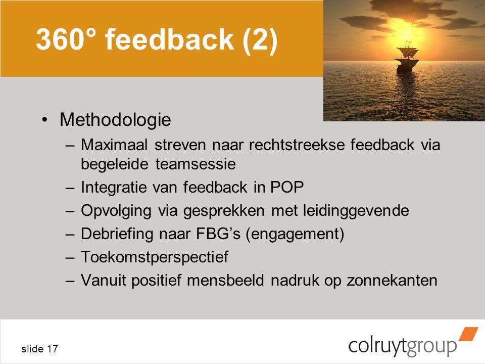 slide 17 360° feedback (2) Methodologie –Maximaal streven naar rechtstreekse feedback via begeleide teamsessie –Integratie van feedback in POP –Opvolging via gesprekken met leidinggevende –Debriefing naar FBG's (engagement) –Toekomstperspectief –Vanuit positief mensbeeld nadruk op zonnekanten