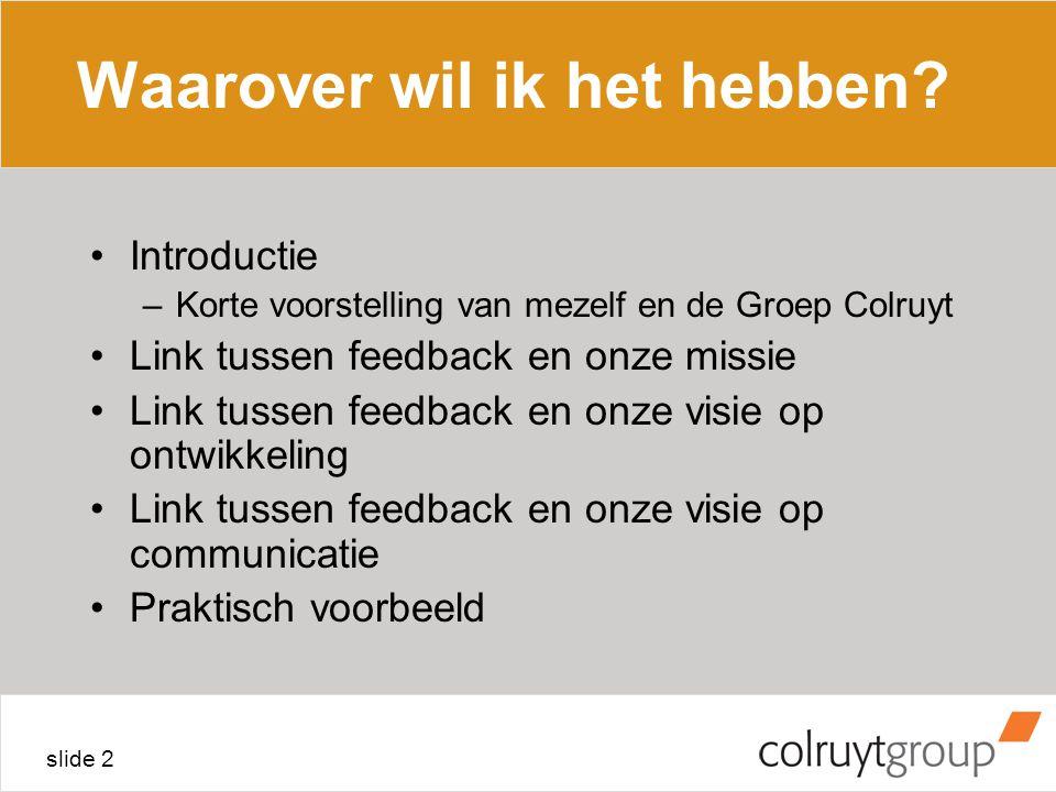 slide 2 Waarover wil ik het hebben? Introductie –Korte voorstelling van mezelf en de Groep Colruyt Link tussen feedback en onze missie Link tussen fee