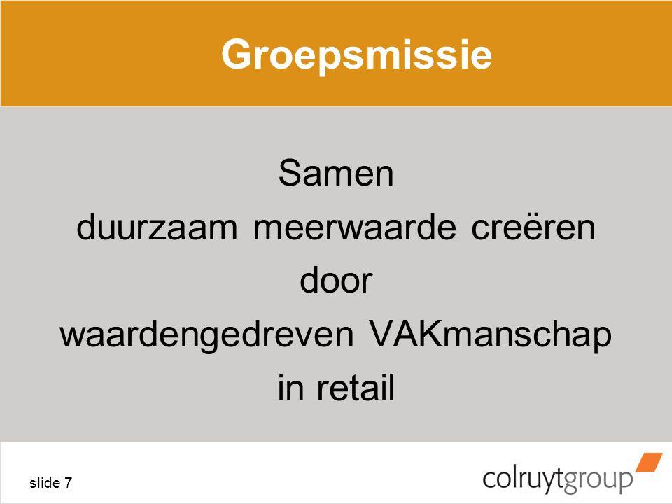 slide 7 Groepsmissie Samen duurzaam meerwaarde creëren door waardengedreven VAKmanschap in retail