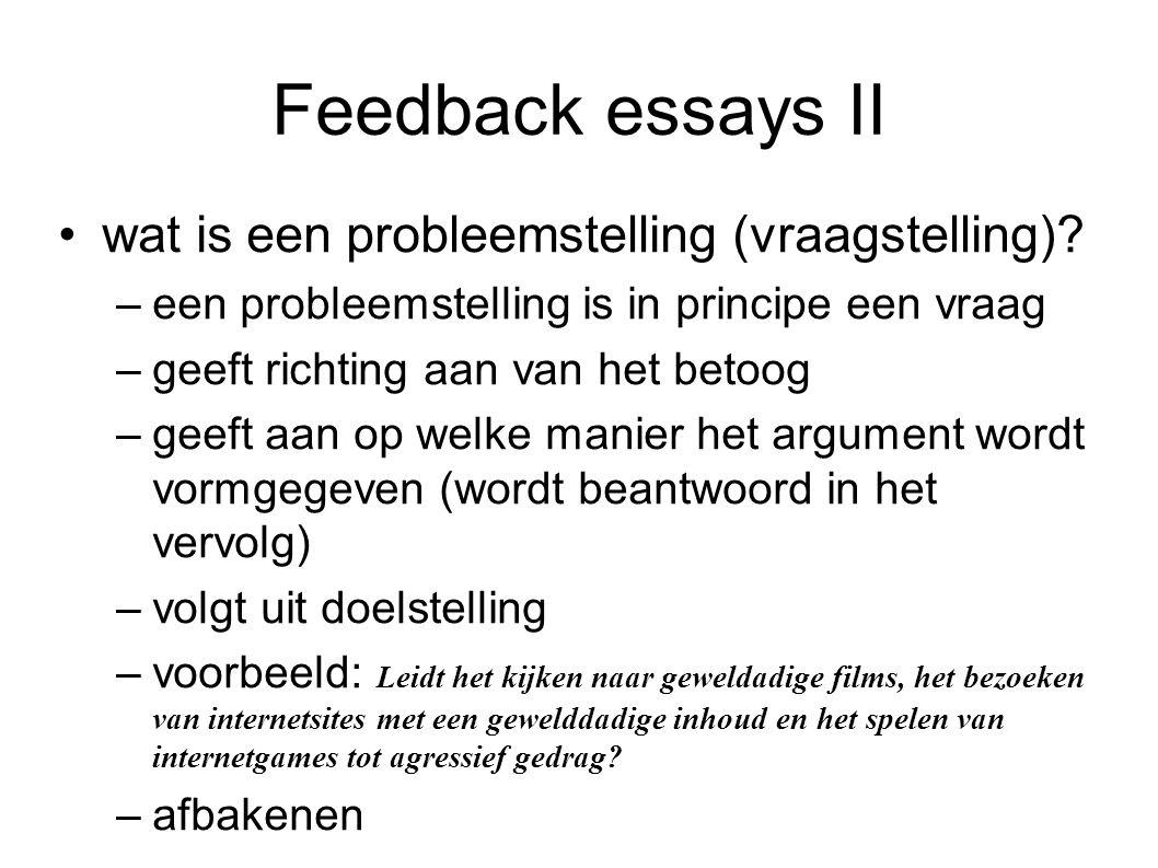 Feedback essays II wat is een probleemstelling (vraagstelling)? –een probleemstelling is in principe een vraag –geeft richting aan van het betoog –gee