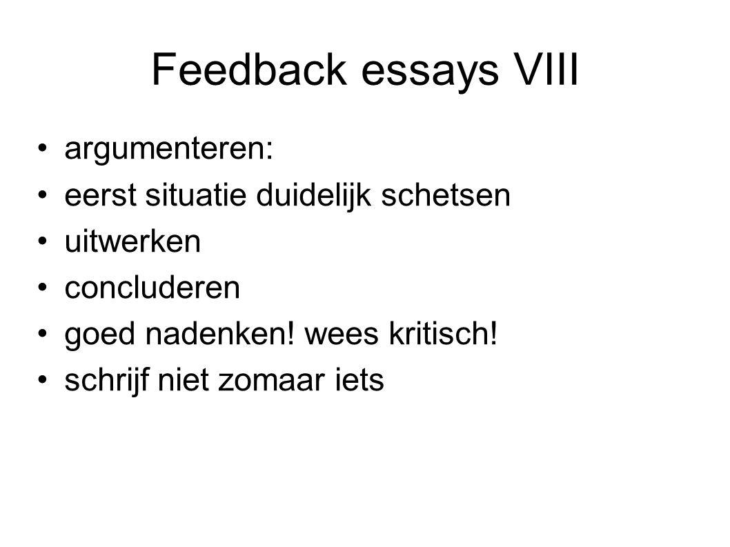 Feedback essays VIII argumenteren: eerst situatie duidelijk schetsen uitwerken concluderen goed nadenken! wees kritisch! schrijf niet zomaar iets