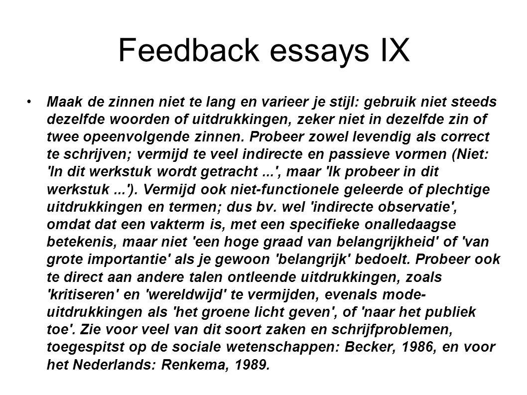 Feedback essays IX Maak de zinnen niet te lang en varieer je stijl: gebruik niet steeds dezelfde woorden of uitdrukkingen, zeker niet in dezelfde zin