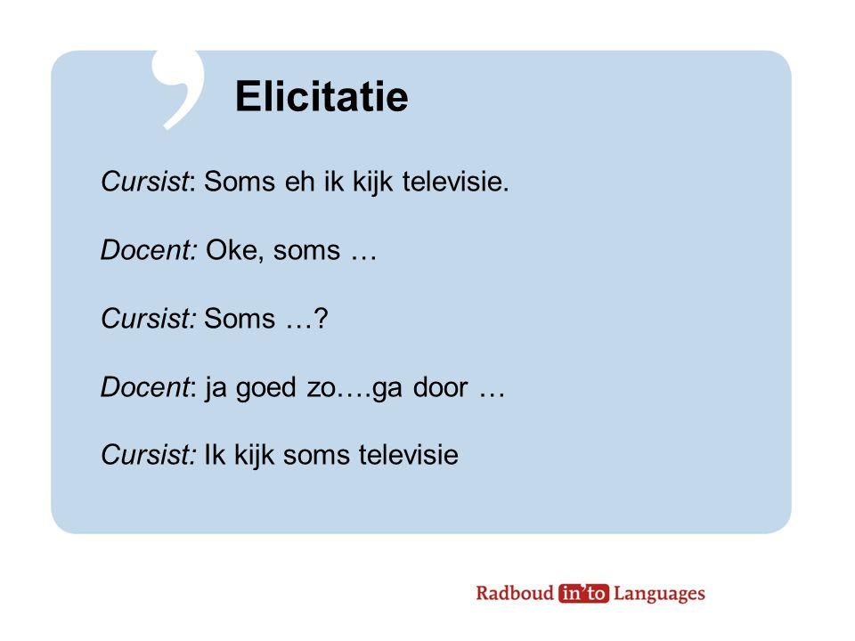 Elicitatie Cursist: Soms eh ik kijk televisie.Docent: Oke, soms … Cursist: Soms ….