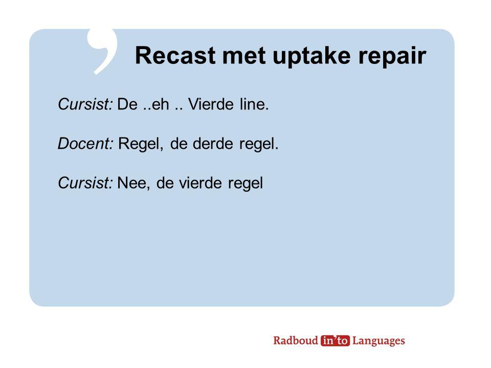 Recast met uptake repair Cursist: De..eh..Vierde line.