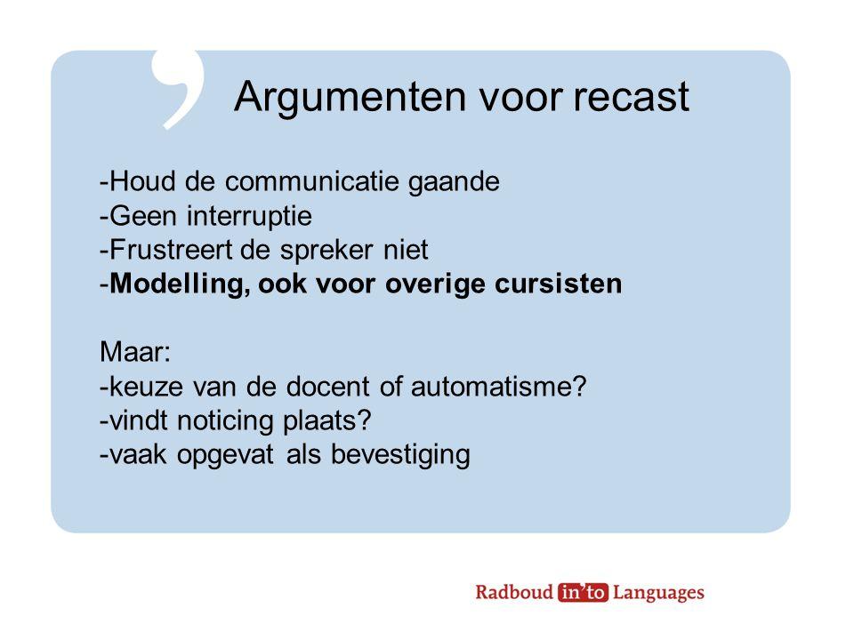 Argumenten voor recast -Houd de communicatie gaande -Geen interruptie -Frustreert de spreker niet -Modelling, ook voor overige cursisten Maar: -keuze van de docent of automatisme.