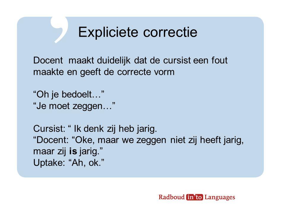 Expliciete correctie Docent maakt duidelijk dat de cursist een fout maakte en geeft de correcte vorm Oh je bedoelt… Je moet zeggen… Cursist: Ik denk zij heb jarig.