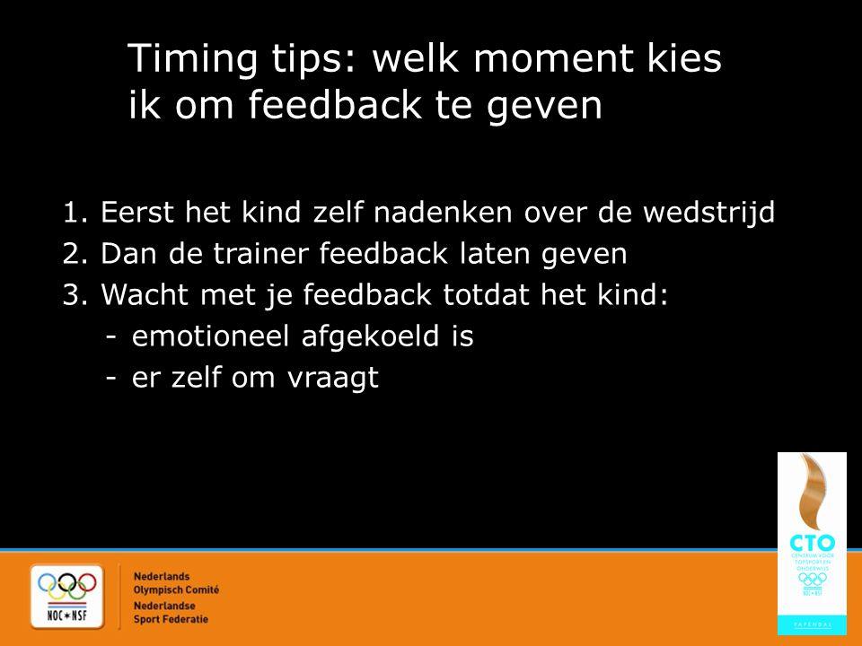 Timing tips: welk moment kies ik om feedback te geven 1. Eerst het kind zelf nadenken over de wedstrijd 2. Dan de trainer feedback laten geven 3. Wach