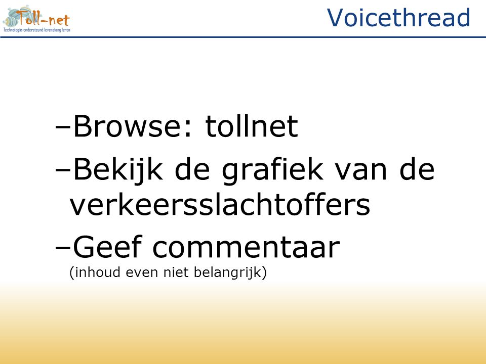 Voicethread –Browse: tollnet –Bekijk de grafiek van de verkeersslachtoffers –Geef commentaar (inhoud even niet belangrijk)