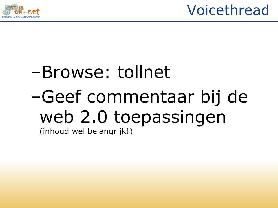 Voicethread –Browse: tollnet –Geef commentaar bij de web 2.0 toepassingen (inhoud wel belangrijk!)