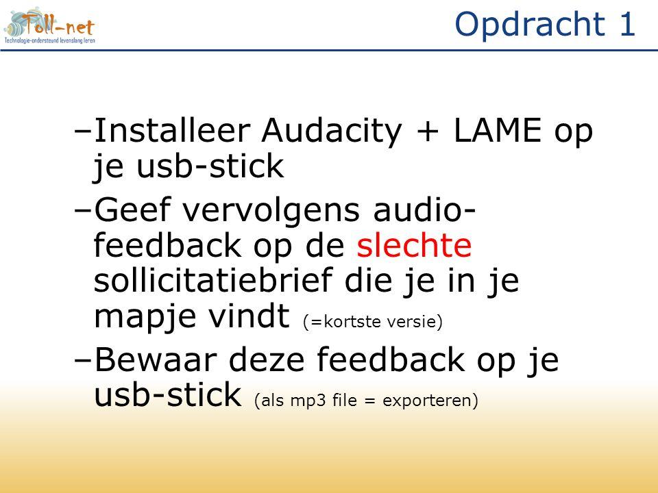 Opdracht 1 –Installeer Audacity + LAME op je usb-stick –Geef vervolgens audio- feedback op de slechte sollicitatiebrief die je in je mapje vindt (=kortste versie) –Bewaar deze feedback op je usb-stick (als mp3 file = exporteren)
