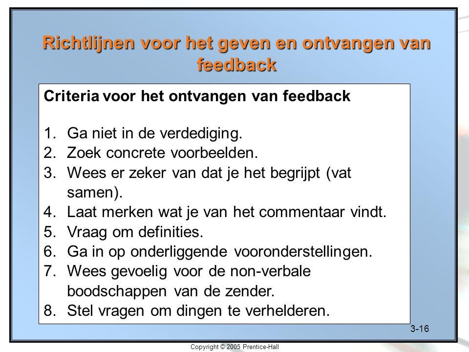 3-16 Copyright © 2005 Prentice-Hall Richtlijnen voor het geven en ontvangen van feedback Criteria voor het ontvangen van feedback 1.Ga niet in de verd