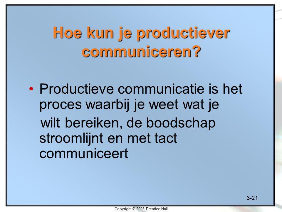 3-21 Copyright © 2005 Prentice-Hall Hoe kun je productiever communiceren? Productieve communicatie is het proces waarbij je weet wat je wilt bereiken,