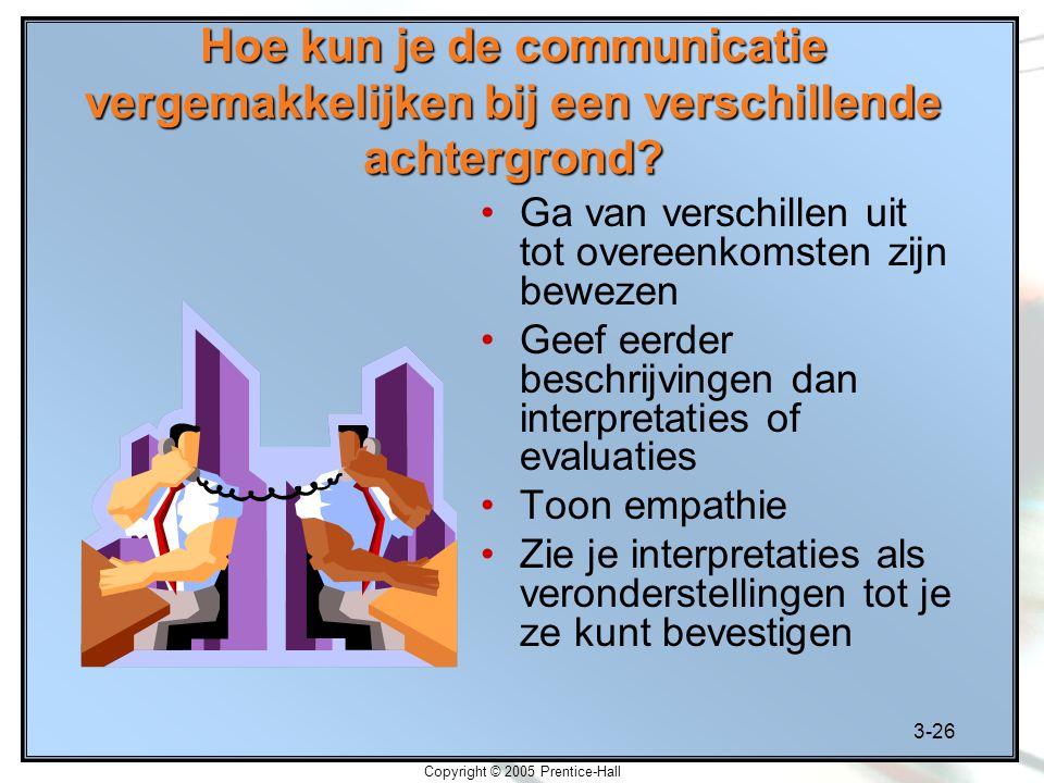 3-26 Copyright © 2005 Prentice-Hall Hoe kun je de communicatie vergemakkelijken bij een verschillende achtergrond? Ga van verschillen uit tot overeenk