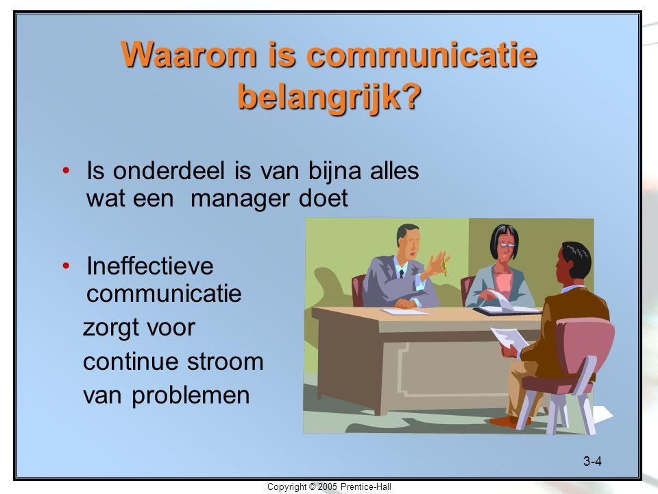 3-4 Copyright © 2005 Prentice-Hall Waarom is communicatie belangrijk? Is onderdeel is van bijna alles wat een manager doet Ineffectieve communicatie z