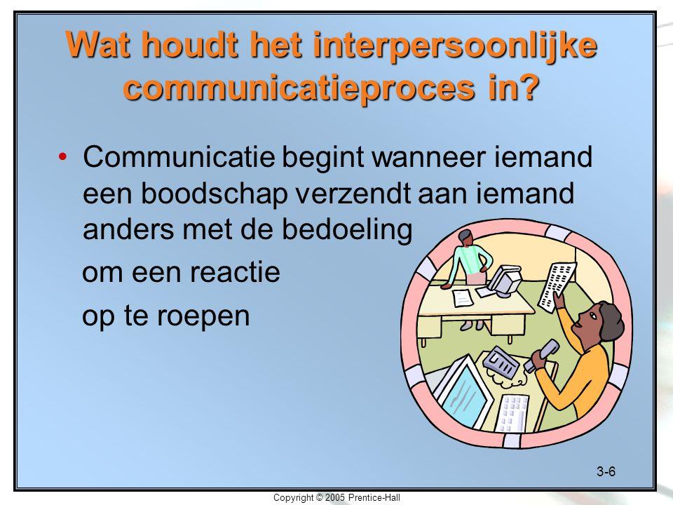 3-6 Copyright © 2005 Prentice-Hall Wat houdt het interpersoonlijke communicatieproces in? Communicatie begint wanneer iemand een boodschap verzendt aa