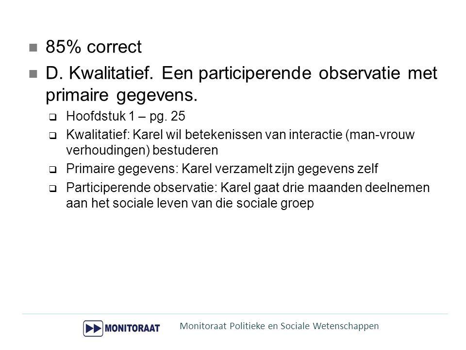 85% correct D. Kwalitatief. Een participerende observatie met primaire gegevens.  Hoofdstuk 1 – pg. 25  Kwalitatief: Karel wil betekenissen van inte