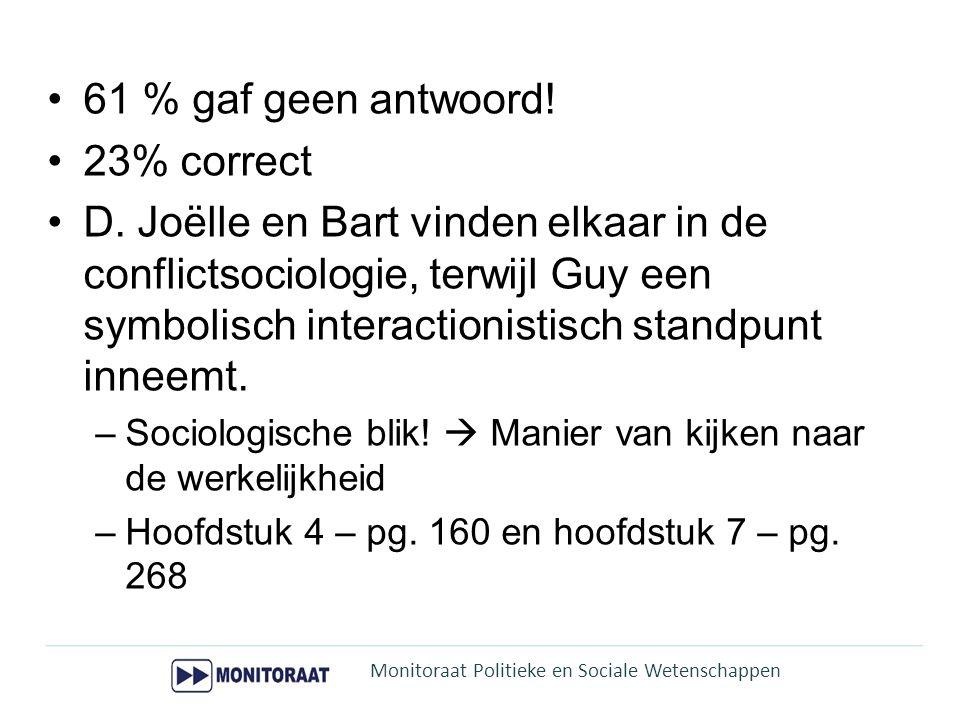 61 % gaf geen antwoord! 23% correct D. Joëlle en Bart vinden elkaar in de conflictsociologie, terwijl Guy een symbolisch interactionistisch standpunt