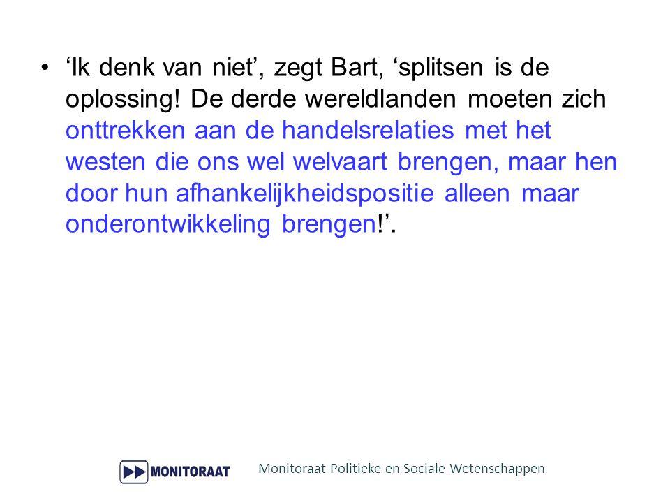 'Ik denk van niet', zegt Bart, 'splitsen is de oplossing! De derde wereldlanden moeten zich onttrekken aan de handelsrelaties met het westen die ons w