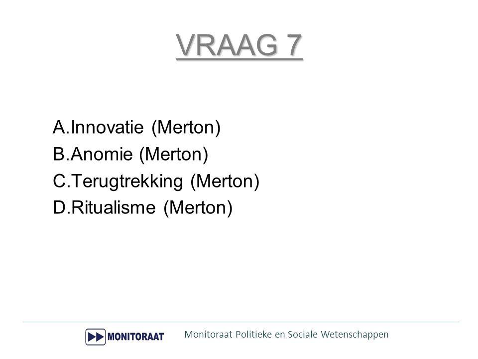 VRAAG 7 A.Innovatie (Merton) B.Anomie (Merton) C.Terugtrekking (Merton) D.Ritualisme (Merton) Monitoraat Politieke en Sociale Wetenschappen