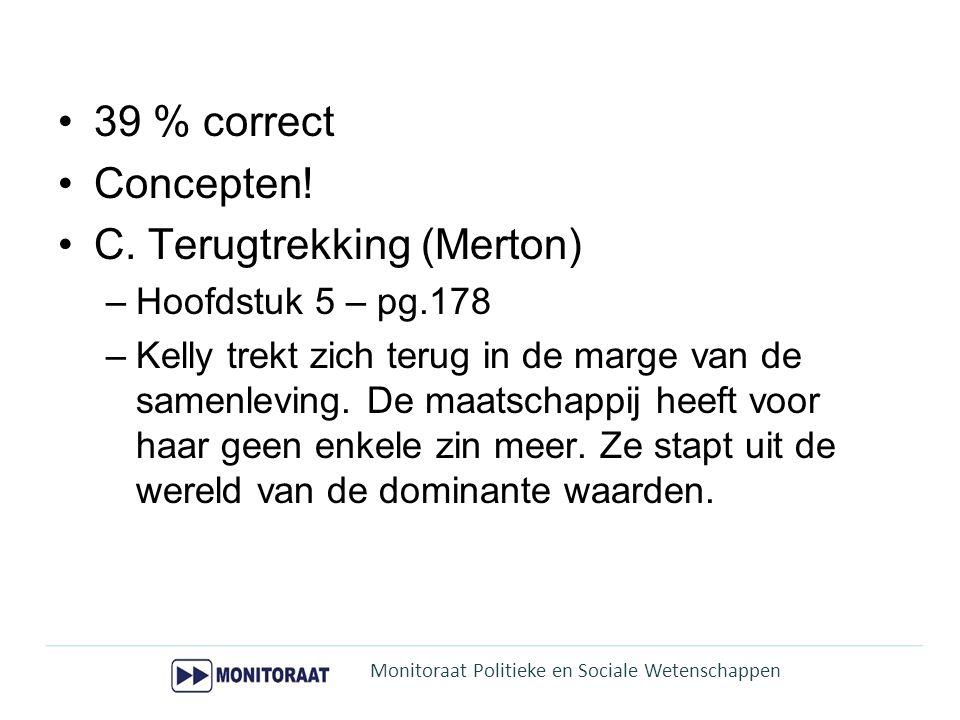 39 % correct Concepten! C. Terugtrekking (Merton) –Hoofdstuk 5 – pg.178 –Kelly trekt zich terug in de marge van de samenleving. De maatschappij heeft