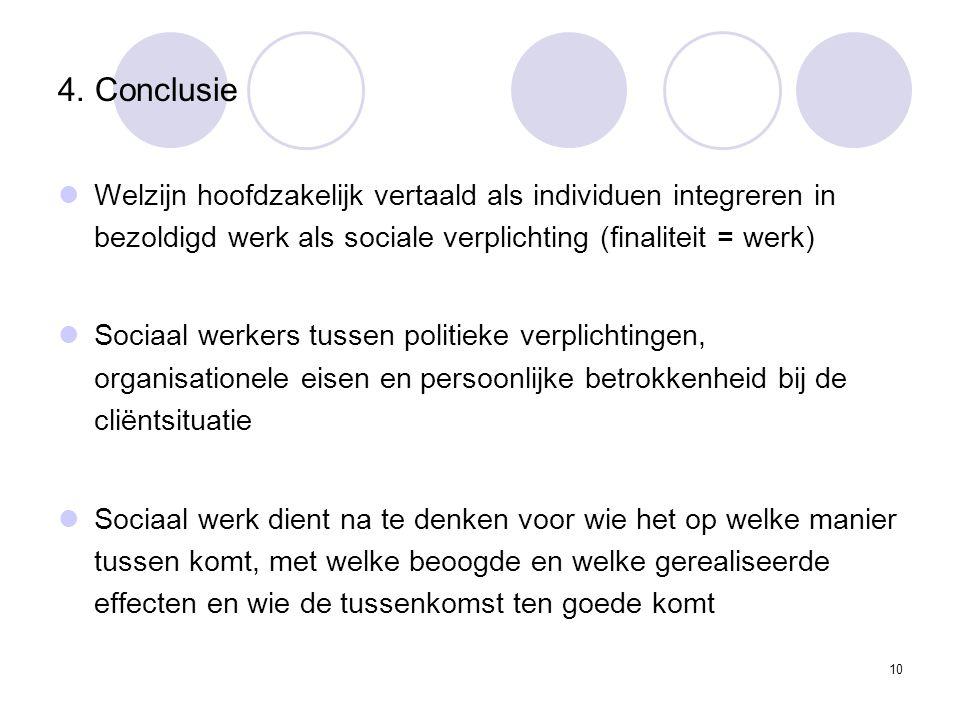 10 4. Conclusie Welzijn hoofdzakelijk vertaald als individuen integreren in bezoldigd werk als sociale verplichting (finaliteit = werk) Sociaal werker