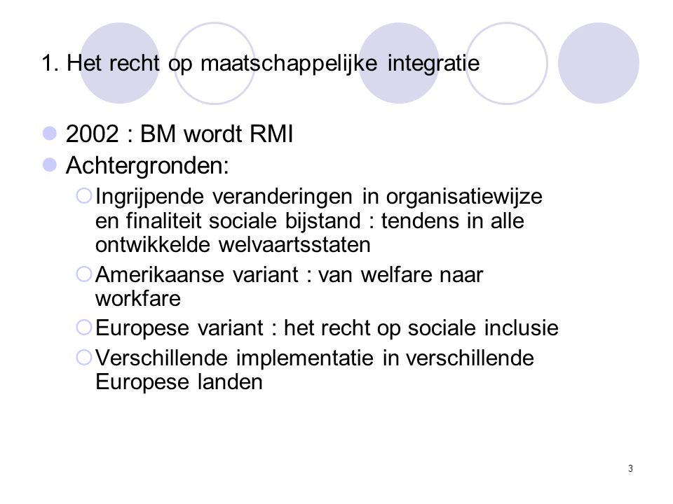 1. Het recht op maatschappelijke integratie 2002 : BM wordt RMI Achtergronden:  Ingrijpende veranderingen in organisatiewijze en finaliteit sociale b