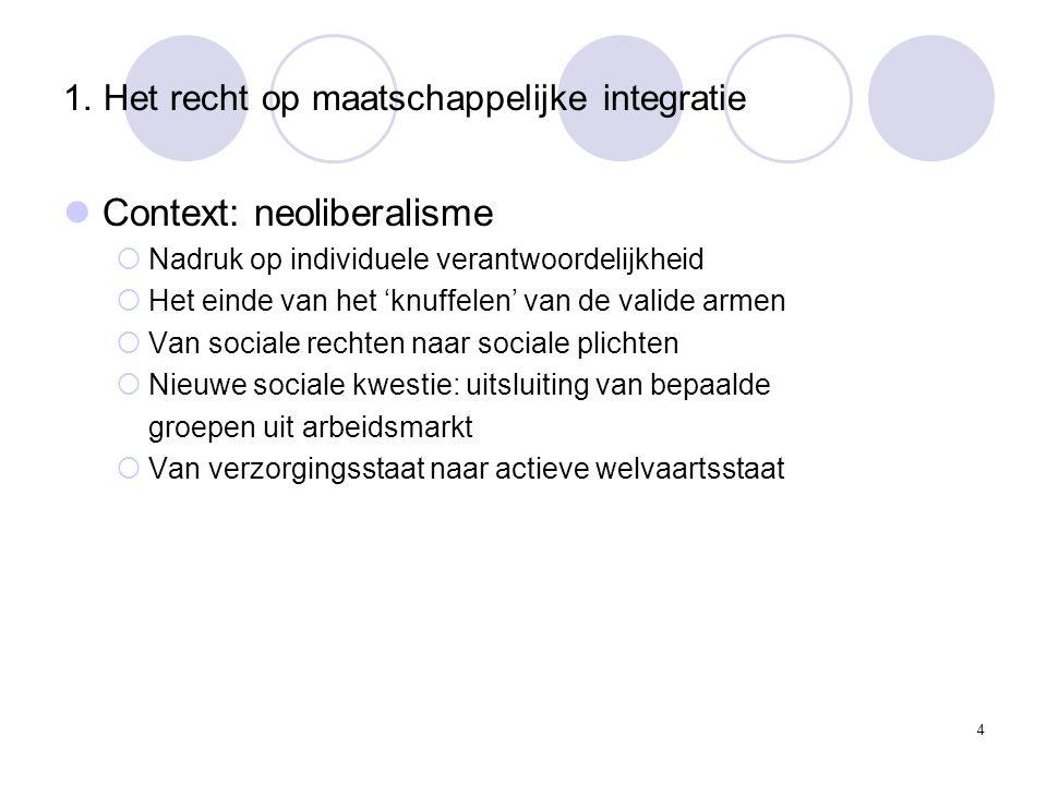 1. Het recht op maatschappelijke integratie Context: neoliberalisme  Nadruk op individuele verantwoordelijkheid  Het einde van het 'knuffelen' van d