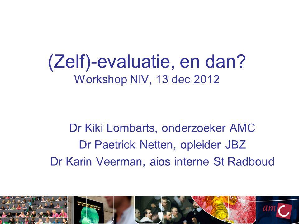 (Zelf)-evaluatie, en dan? Workshop NIV, 13 dec 2012 Dr Kiki Lombarts, onderzoeker AMC Dr Paetrick Netten, opleider JBZ Dr Karin Veerman, aios interne