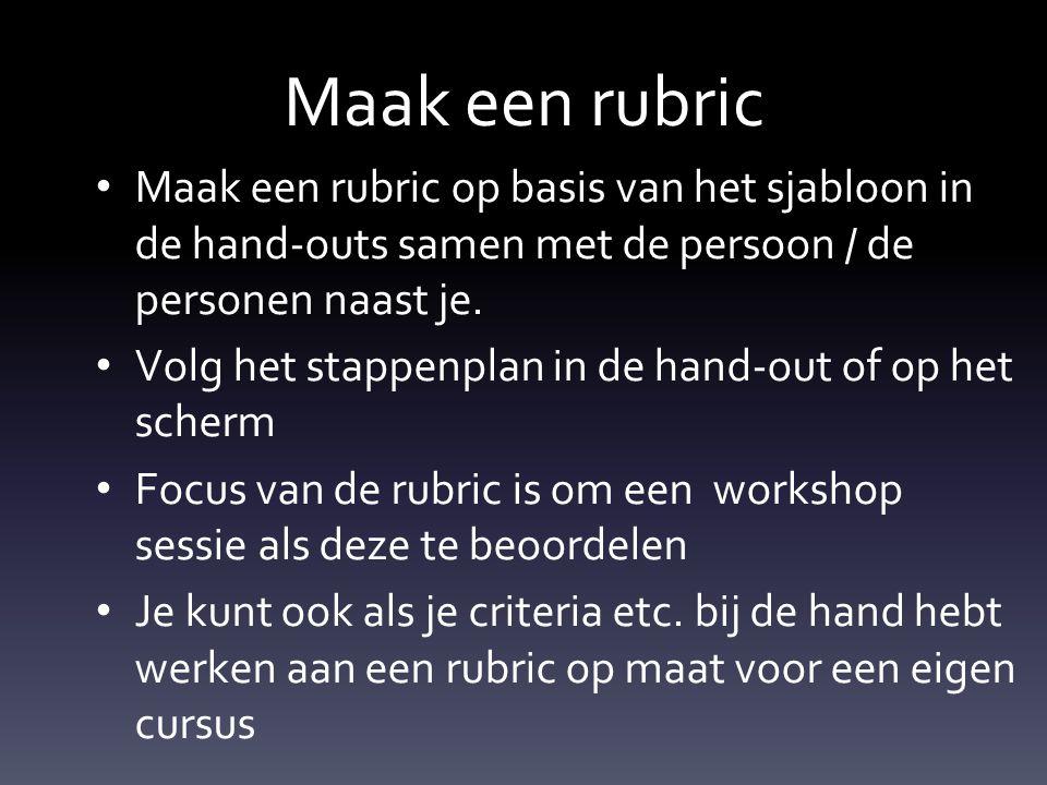 Maak een rubric Maak een rubric op basis van het sjabloon in de hand-outs samen met de persoon / de personen naast je. Volg het stappenplan in de hand