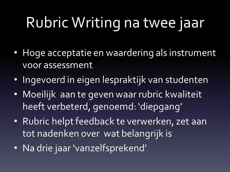 Rubric Writing na twee jaar Hoge acceptatie en waardering als instrument voor assessment Ingevoerd in eigen lespraktijk van studenten Moeilijk aan te