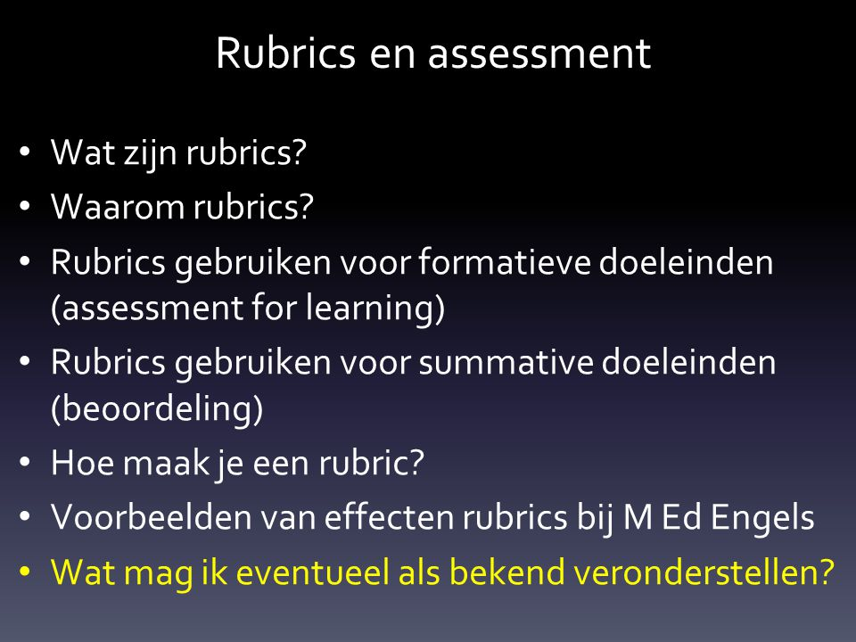 Rubrics en assessment Wat zijn rubrics? Waarom rubrics? Rubrics gebruiken voor formatieve doeleinden (assessment for learning) Rubrics gebruiken voor