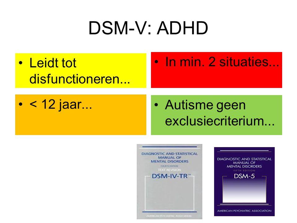 DSM-V: ADHD < 12 jaar... In min. 2 situaties... Leidt tot disfunctioneren... Autisme geen exclusiecriterium...