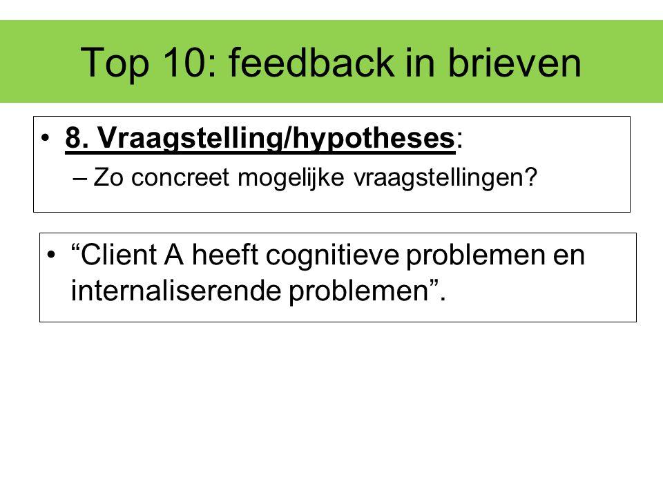 """Top 10: feedback in brieven 8. Vraagstelling/hypotheses: –Zo concreet mogelijke vraagstellingen? """"Client A heeft cognitieve problemen en internalisere"""