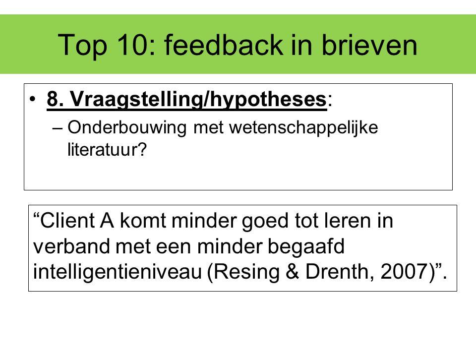"""Top 10: feedback in brieven 8. Vraagstelling/hypotheses: –Onderbouwing met wetenschappelijke literatuur? """"Client A komt minder goed tot leren in verba"""