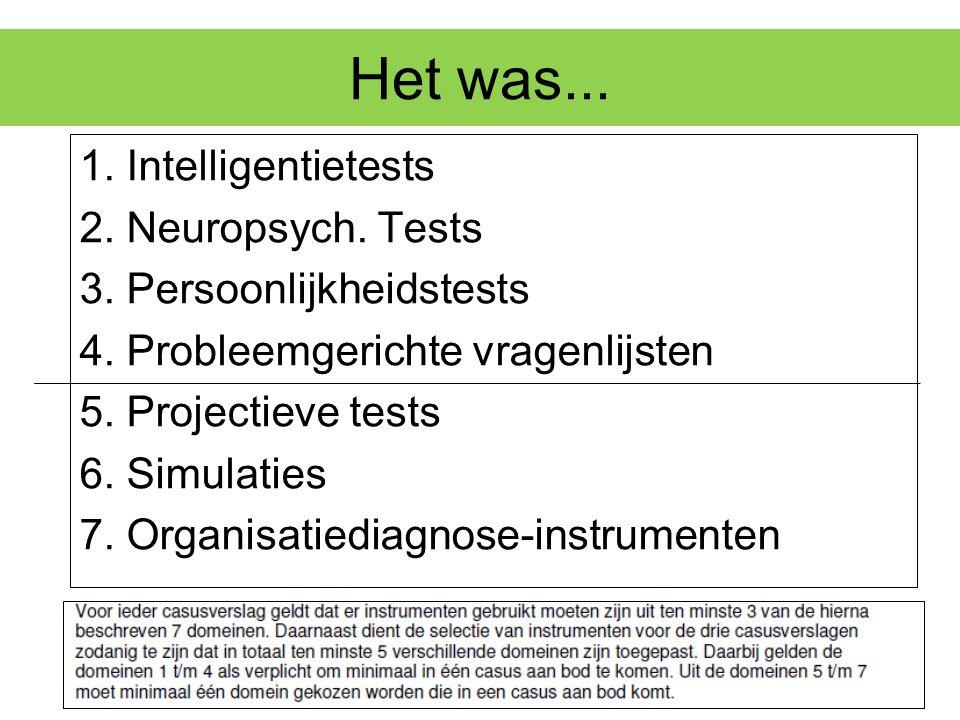 Het was... 1. Intelligentietests 2. Neuropsych. Tests 3. Persoonlijkheidstests 4. Probleemgerichte vragenlijsten 5. Projectieve tests 6. Simulaties 7.