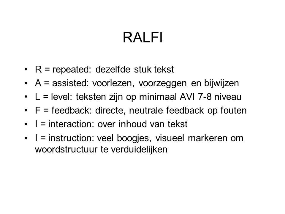 RALFI R = repeated: dezelfde stuk tekst A = assisted: voorlezen, voorzeggen en bijwijzen L = level: teksten zijn op minimaal AVI 7-8 niveau F = feedback: directe, neutrale feedback op fouten I = interaction: over inhoud van tekst I = instruction: veel boogjes, visueel markeren om woordstructuur te verduidelijken