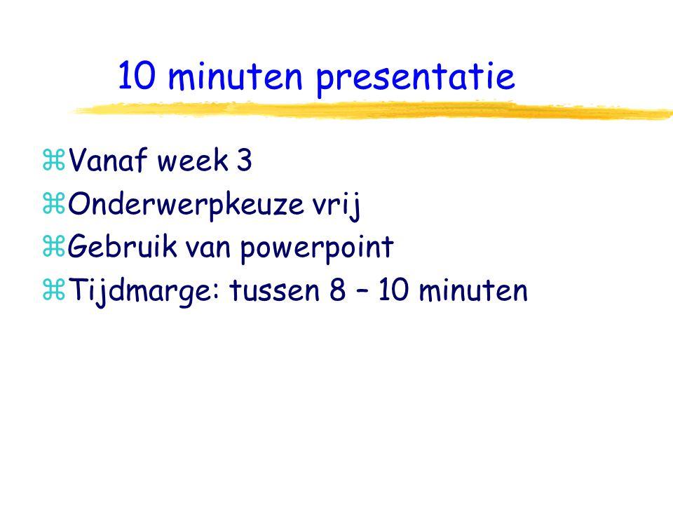 10 minuten presentatie zVanaf week 3 zOnderwerpkeuze vrij zGebruik van powerpoint zTijdmarge: tussen 8 – 10 minuten