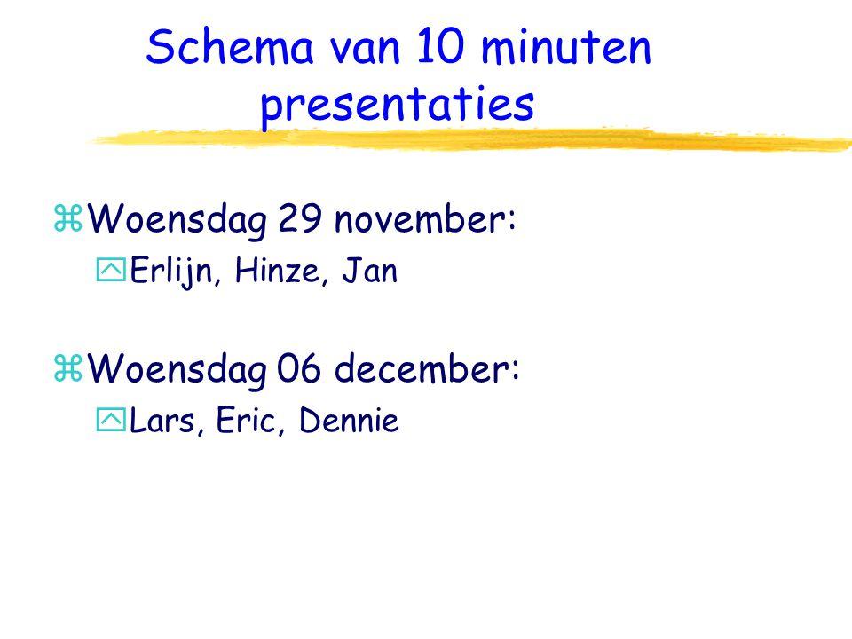 Schema van 10 minuten presentaties zWoensdag 29 november: yErlijn, Hinze, Jan zWoensdag 06 december: yLars, Eric, Dennie