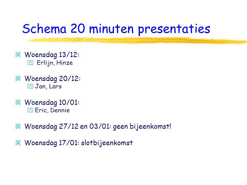Schema 20 minuten presentaties zWoensdag 13/12: y Erlijn, Hinze zWoensdag 20/12: yJan, Lars zWoensdag 10/01: yEric, Dennie zWoensdag 27/12 en 03/01: geen bijeenkomst.