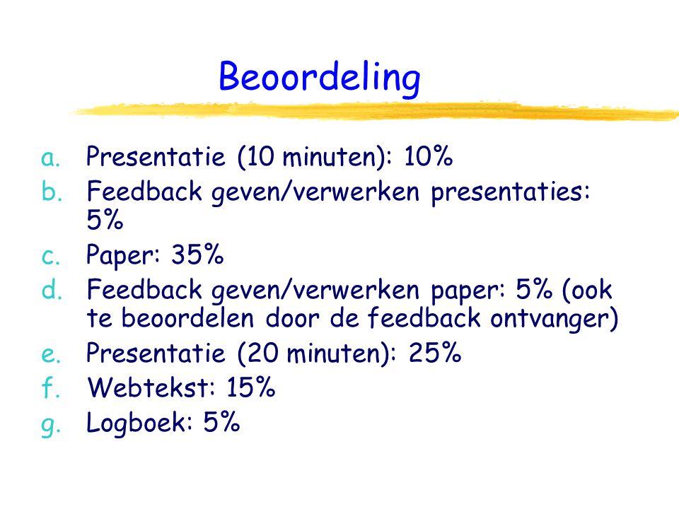Beoordeling a.Presentatie (10 minuten): 10% b.Feedback geven/verwerken presentaties: 5% c.Paper: 35% d.Feedback geven/verwerken paper: 5% (ook te beoordelen door de feedback ontvanger) e.Presentatie (20 minuten): 25% f.Webtekst: 15% g.Logboek: 5%