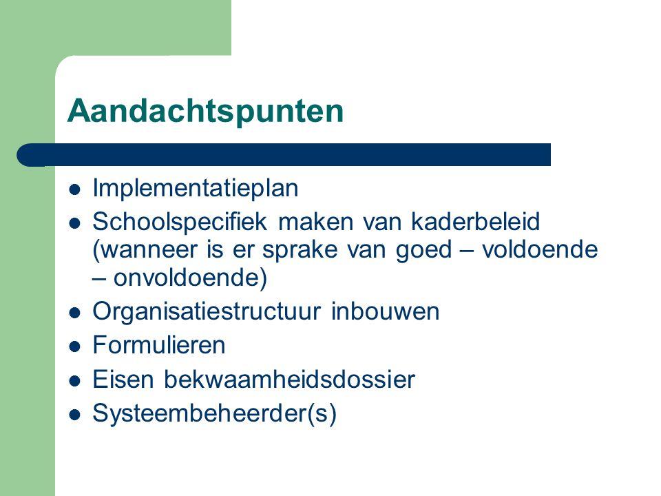 Aandachtspunten Implementatieplan Schoolspecifiek maken van kaderbeleid (wanneer is er sprake van goed – voldoende – onvoldoende) Organisatiestructuur inbouwen Formulieren Eisen bekwaamheidsdossier Systeembeheerder(s)
