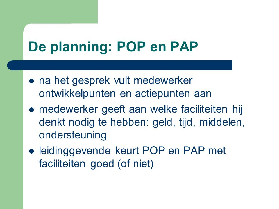 De planning: POP en PAP na het gesprek vult medewerker ontwikkelpunten en actiepunten aan medewerker geeft aan welke faciliteiten hij denkt nodig te hebben: geld, tijd, middelen, ondersteuning leidinggevende keurt POP en PAP met faciliteiten goed (of niet)
