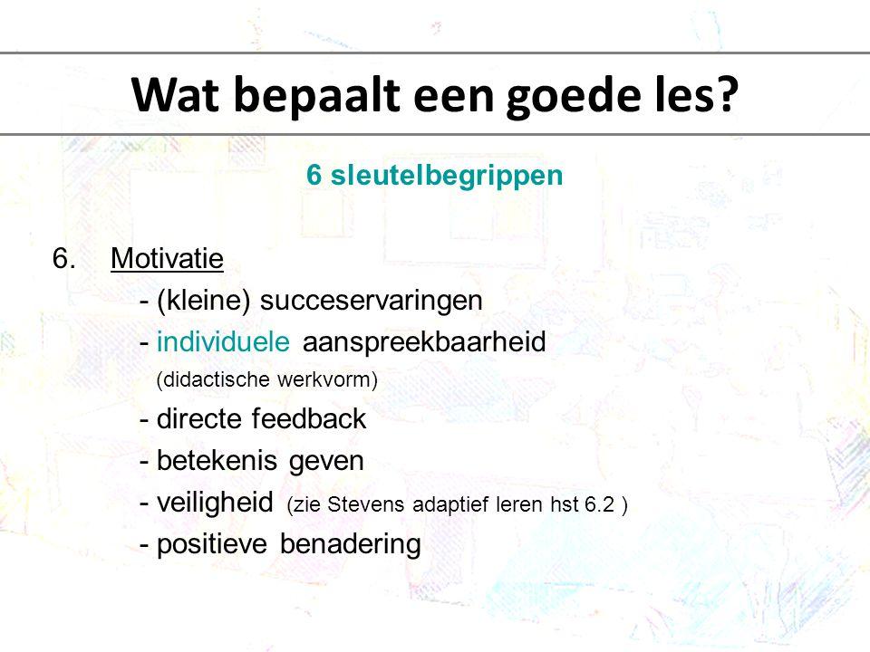 6 sleutelbegrippen 6.Motivatie - (kleine) succeservaringen - individuele aanspreekbaarheid (didactische werkvorm) - directe feedback - betekenis geven